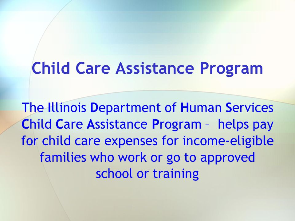 Child Care Assistance Program The Illinois Department of Human Services Child Care Assistance Program – helps pay for child care expenses for income-e