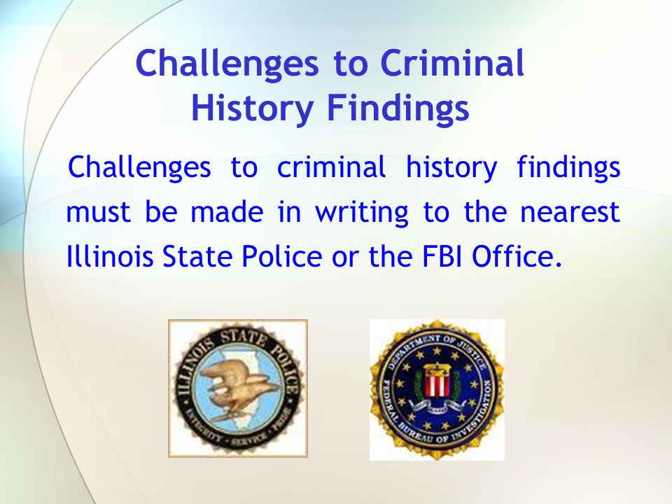 Challenges to criminal history findings must be made in writing to the nearest Illinois State Police or the FBI Office. Challenges to Criminal History