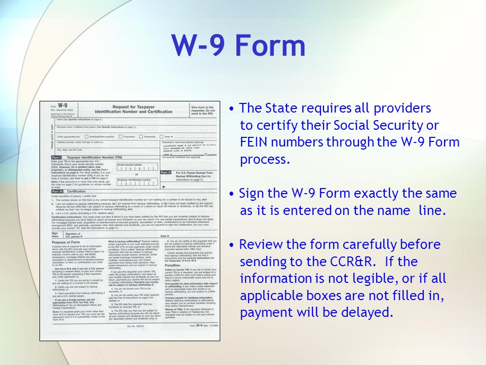 W-9 Form The State requires all providers to certify their Social Security or FEIN numbers through the W-9 Form process. Sign the W-9 Form exactly the