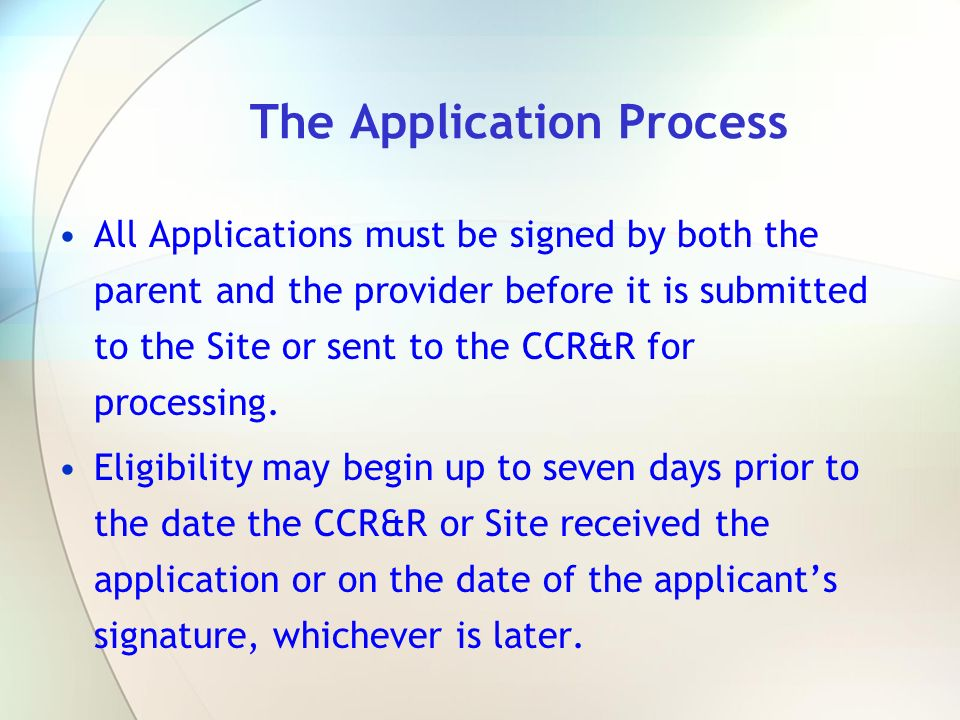 All Applications must be signed by both the parent and the provider before it is submitted to the Site or sent to the CCR&R for processing. Eligibilit