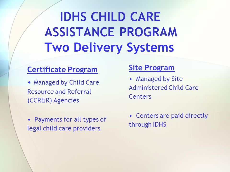 IDHS CHILD CARE ASSISTANCE PROGRAM Two Delivery Systems Certificate Program Managed by Child Care Resource and Referral (CCR&R) Agencies Payments for