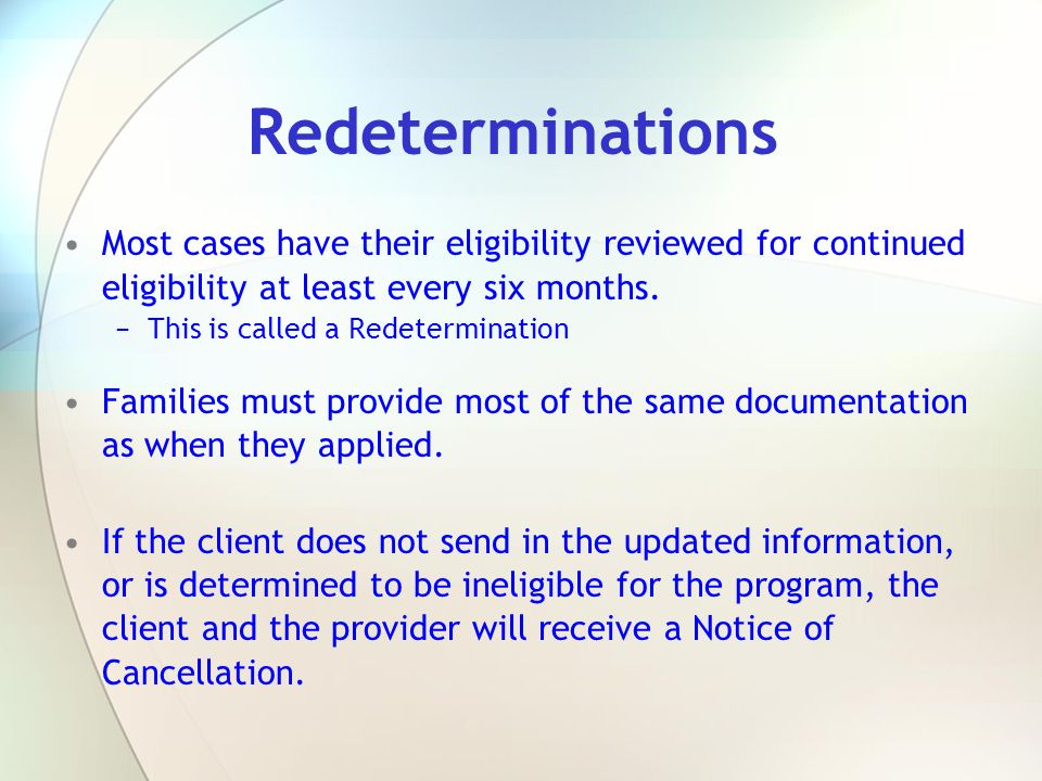 Redeterminations Most cases have their eligibility reviewed for continued eligibility at least every six months. This is called a Redetermination Fami