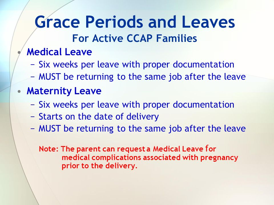 Grace Periods and Leaves For Active CCAP Families Medical Leave Six weeks per leave with proper documentation MUST be returning to the same job after