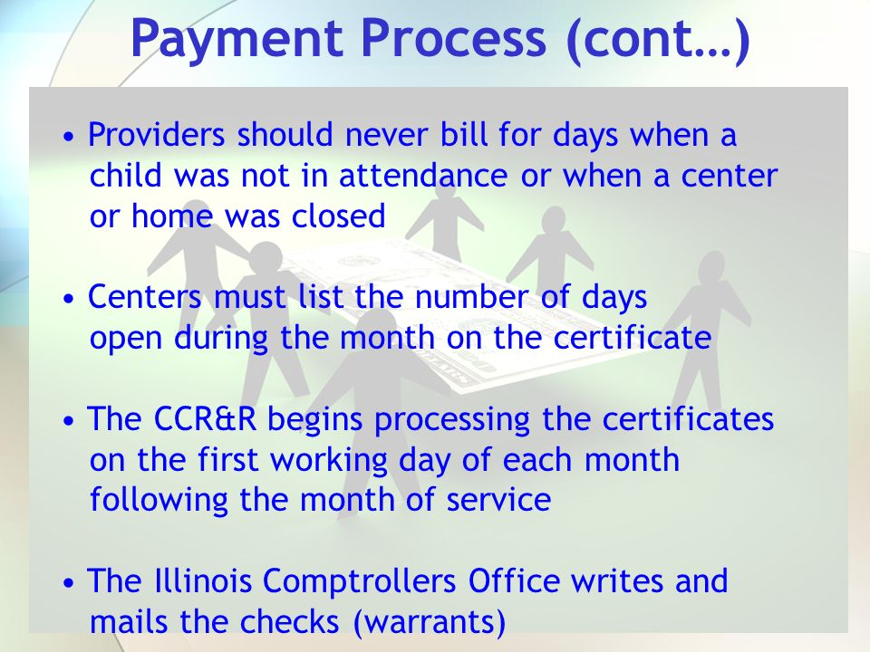 Payment Process (cont…) Providers should never bill for days when a child was not in attendance or when a center or home was closed Centers must list