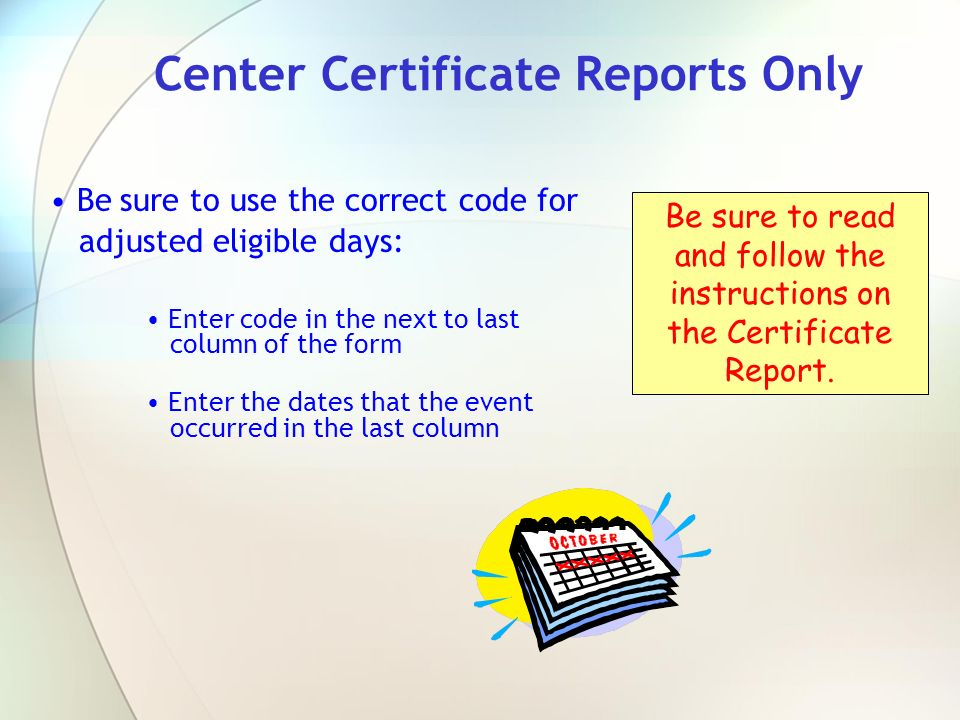 Center Certificate Reports Only Be sure to use the correct code for adjusted eligible days: Enter code in the next to last column of the form Enter th