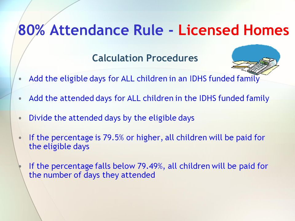 80% Attendance Rule - Licensed Homes Calculation Procedures Add the eligible days for ALL children in an IDHS funded family Add the attended days for