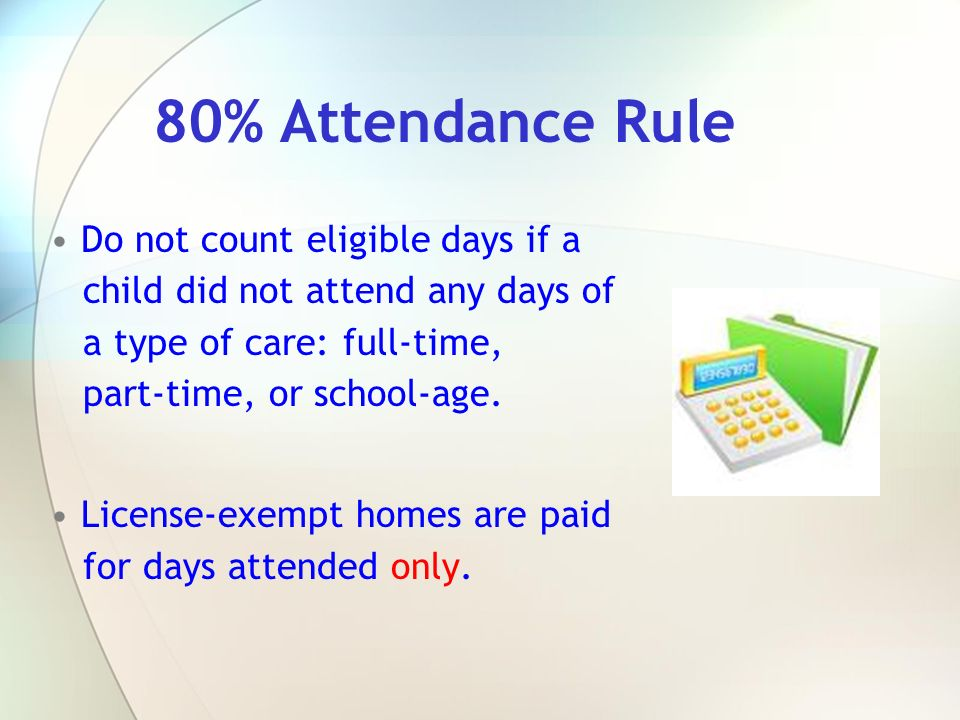 80% Attendance Rule Do not count eligible days if a child did not attend any days of a type of care: full-time, part-time, or school-age. License-exem