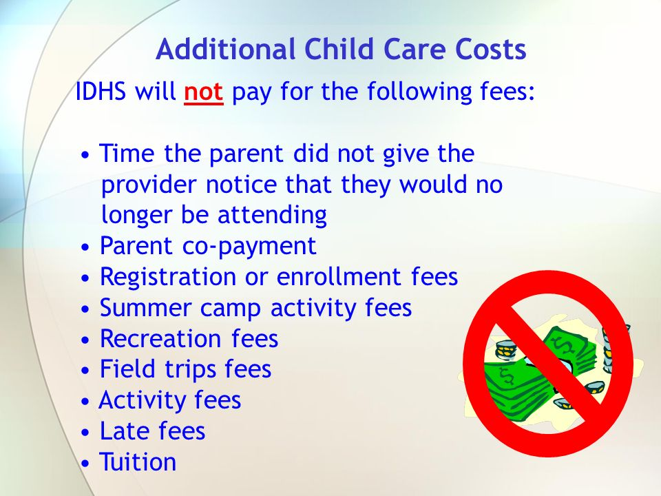 IDHS will not pay for the following fees: Time the parent did not give the provider notice that they would no longer be attending Parent co-payment Re