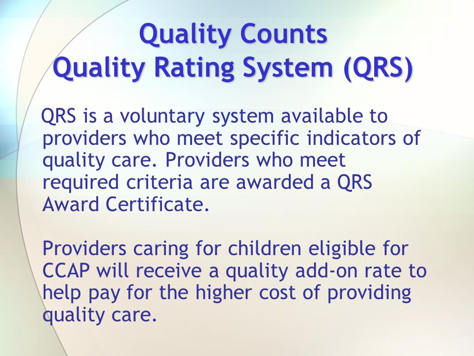 Quality Counts Quality Rating System (QRS) QRS is a voluntary system available to providers who meet specific indicators of quality care. Providers wh