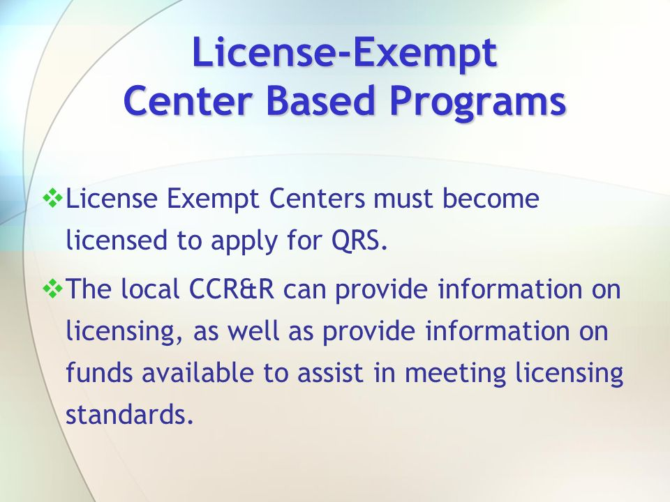 License-Exempt Center Based Programs License Exempt Centers must become licensed to apply for QRS. The local CCR&R can provide information on licensin