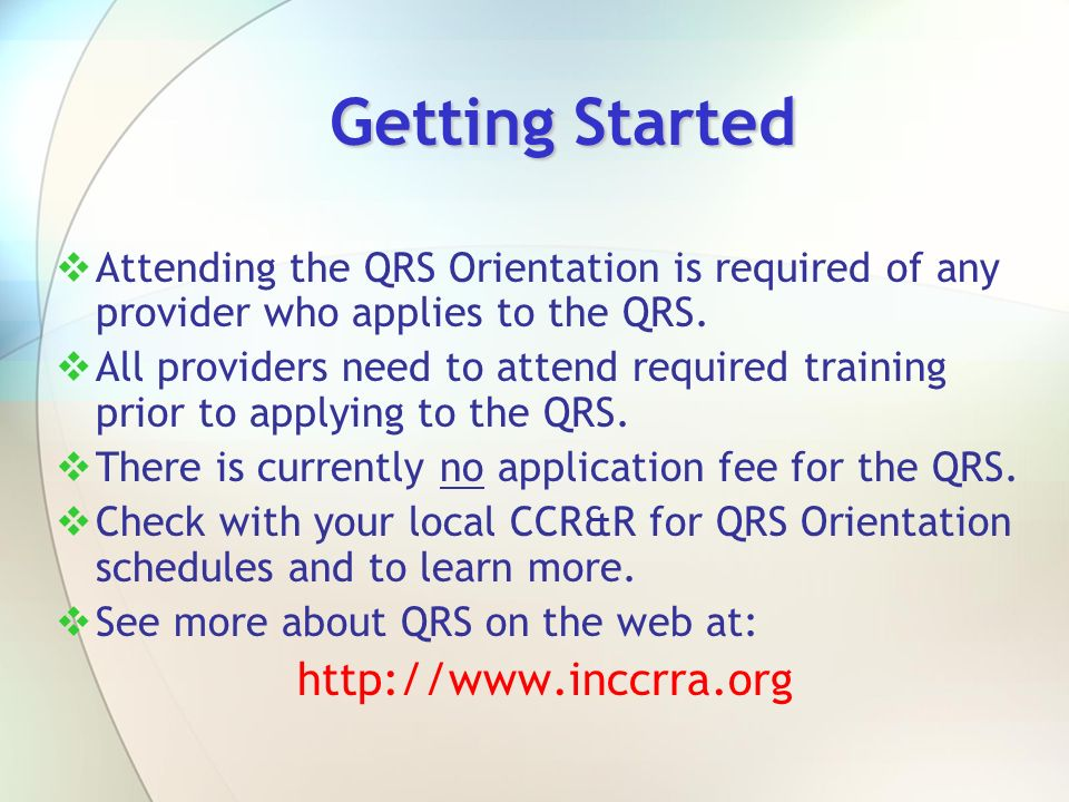 Getting Started Attending the QRS Orientation is required of any provider who applies to the QRS. All providers need to attend required training prior