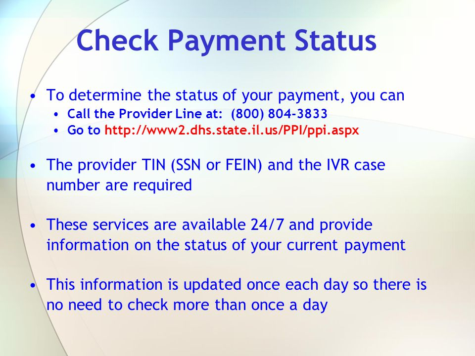 Check Payment Status To determine the status of your payment, you can Call the Provider Line at: (800) 804-3833 Go to http://www2.dhs.state.il.us/PPI/