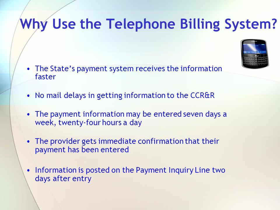 Why Use the Telephone Billing System? The States payment system receives the information faster No mail delays in getting information to the CCR&R The