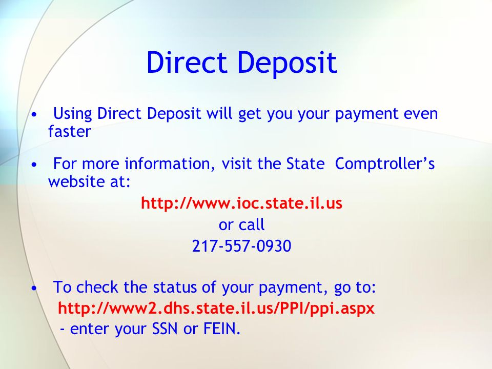 Direct Deposit Using Direct Deposit will get you your payment even faster For more information, visit the State Comptrollers website at: http://www.io