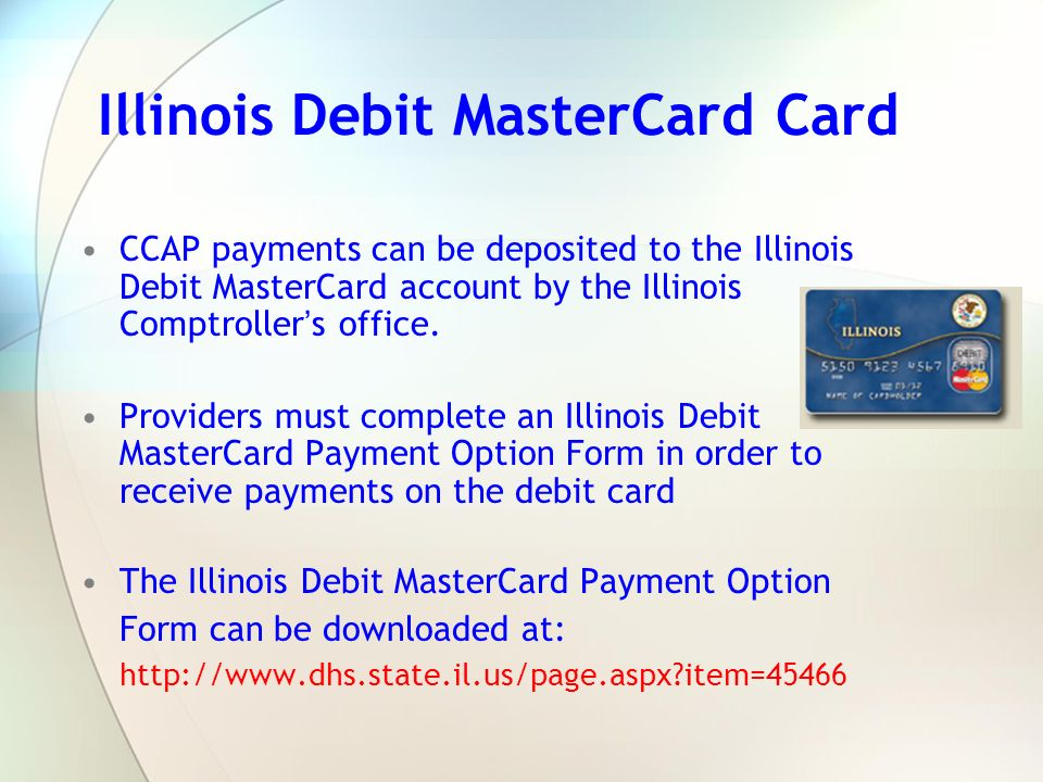 Illinois Debit MasterCard Card CCAP payments can be deposited to the Illinois Debit MasterCard account by the Illinois Comptroller s office. Providers