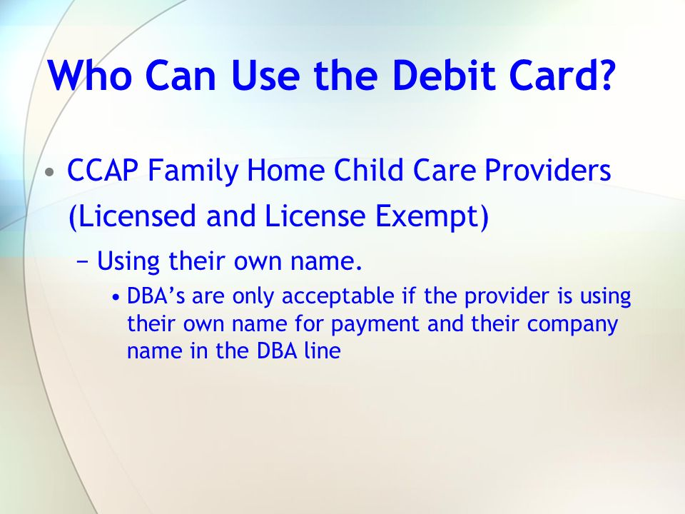 Who Can Use the Debit Card? CCAP Family Home Child Care Providers (Licensed and License Exempt) Using their own name. DBAs are only acceptable if the