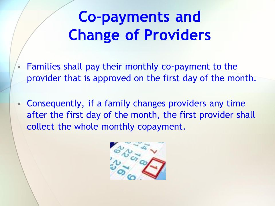 Co-payments and Change of Providers Families shall pay their monthly co-payment to the provider that is approved on the first day of the month. Conseq