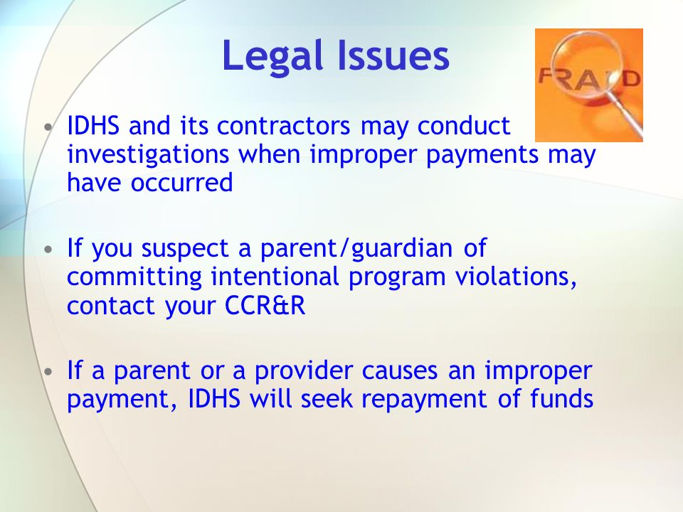 Legal Issues IDHS and its contractors may conduct investigations when improper payments may have occurred If you suspect a parent/guardian of committi