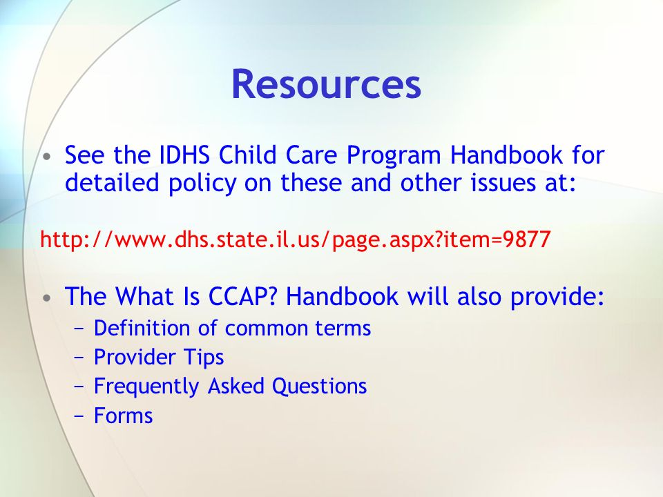 Resources See the IDHS Child Care Program Handbook for detailed policy on these and other issues at: http://www.dhs.state.il.us/page.aspx?item=9877 Th