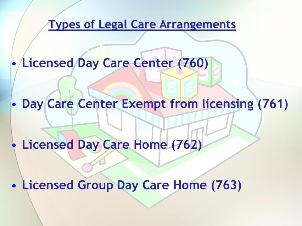 Types of Legal Care Arrangements Licensed Day Care Center (760) Day Care Center Exempt from licensing (761) Licensed Day Care Home (762) Licensed Grou