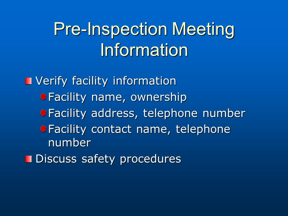 Pre-Inspection Meeting Information Verify facility information Facility name, ownership Facility address, telephone number Facility contact name, telephone number Discuss safety procedures