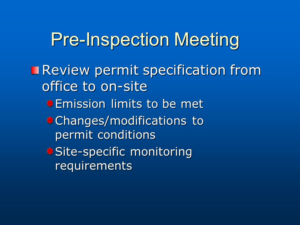 Pre-Inspection Meeting Review permit specification from office to on-site Emission limits to be met Changes/modifications to permit conditions Site-specific monitoring requirements