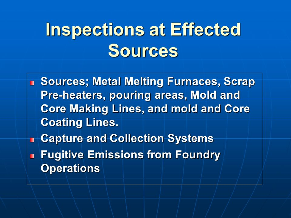 Inspections at Effected Sources Sources; Metal Melting Furnaces, Scrap Pre-heaters, pouring areas, Mold and Core Making Lines, and mold and Core Coating Lines.