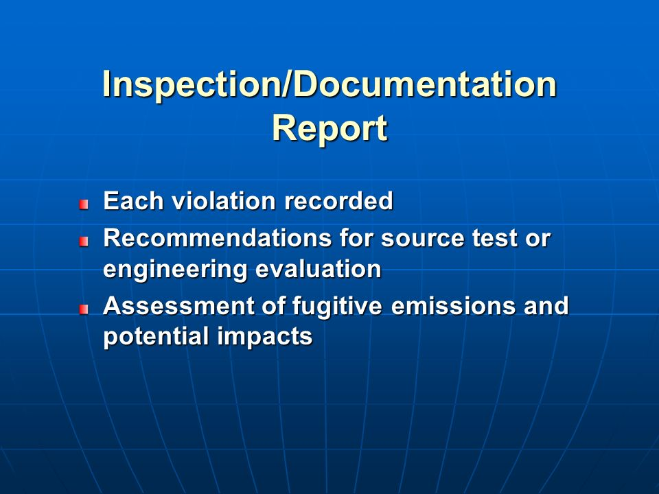 Inspection/Documentation Report Each violation recorded Recommendations for source test or engineering evaluation Assessment of fugitive emissions and potential impacts