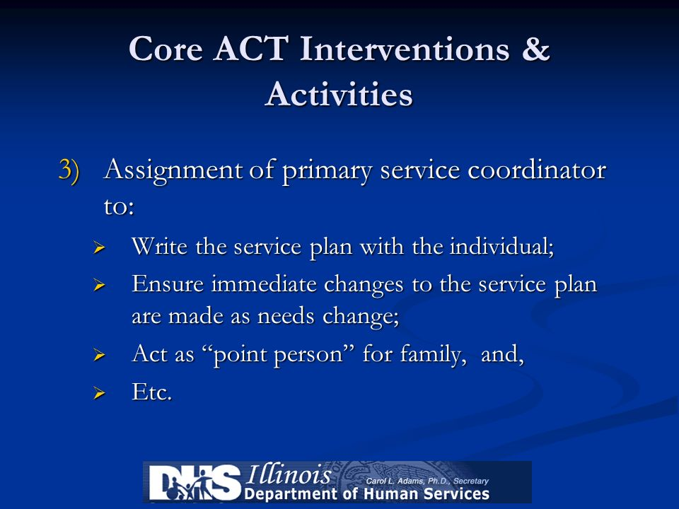 Core ACT Interventions & Activities 3)Assignment of primary service coordinator to: Write the service plan with the individual; Write the service plan