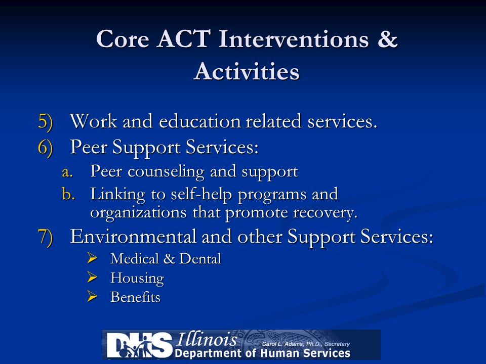 Core ACT Interventions & Activities 5)Work and education related services. 6)Peer Support Services: a.Peer counseling and support b.Linking to self-he