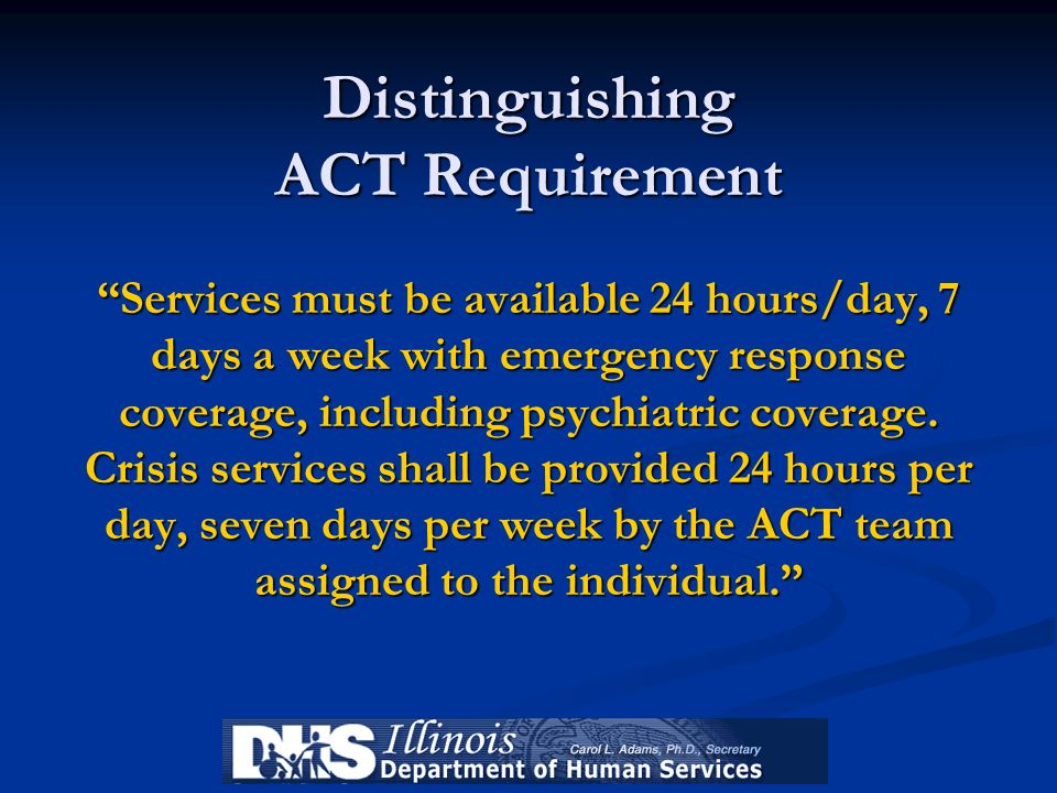 Distinguishing ACT Requirement Services must be available 24 hours/day, 7 days a week with emergency response coverage, including psychiatric coverage