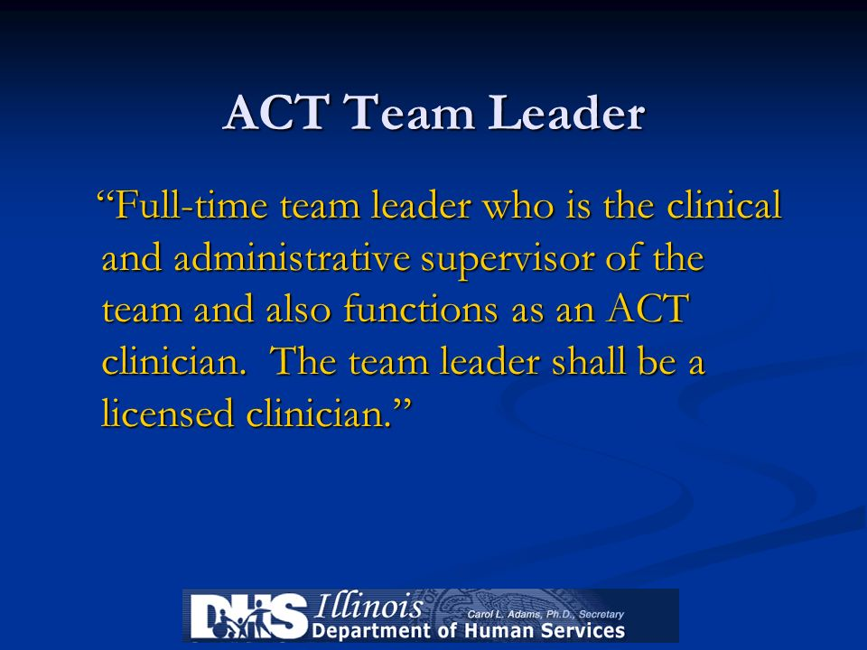 ACT Team Leader Full-time team leader who is the clinical and administrative supervisor of the team and also functions as an ACT clinician. The team l