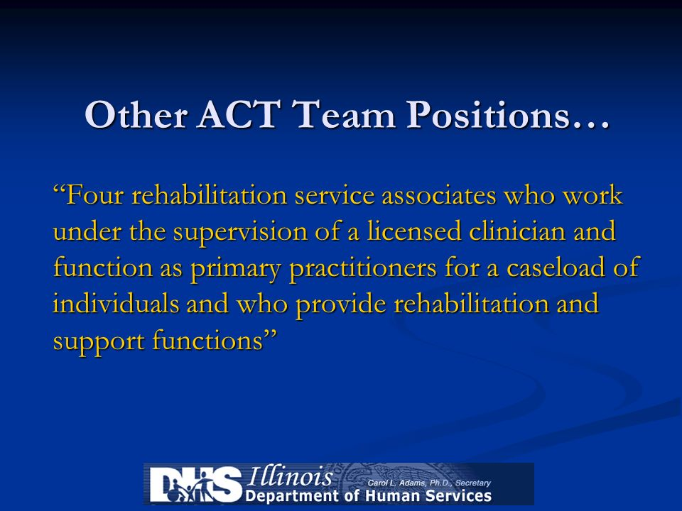 Other ACT Team Positions… Four rehabilitation service associates who work under the supervision of a licensed clinician and function as primary practi
