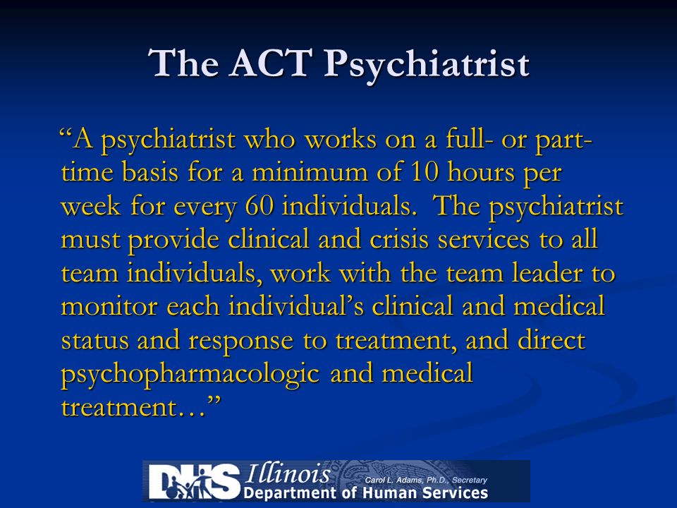 The ACT Psychiatrist A psychiatrist who works on a full- or part- time basis for a minimum of 10 hours per week for every 60 individuals. The psychiat