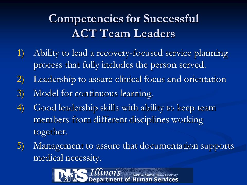 Competencies for Successful ACT Team Leaders 1)Ability to lead a recovery-focused service planning process that fully includes the person served. 2)Le