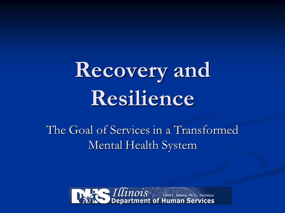 Recovery and Resilience The Goal of Services in a Transformed Mental Health System