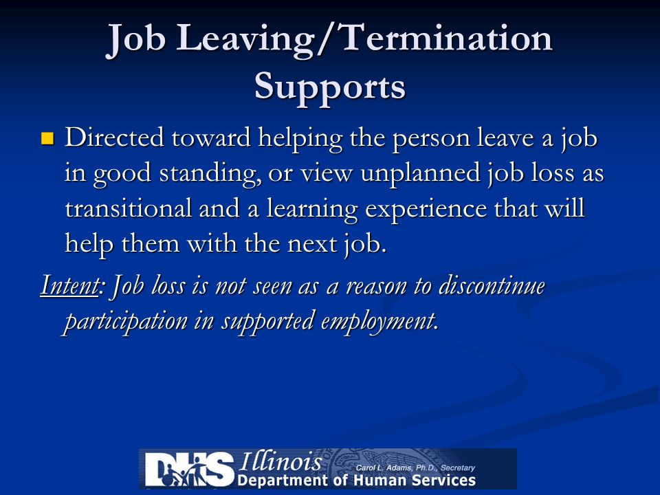 Job Leaving/Termination Supports Directed toward helping the person leave a job in good standing, or view unplanned job loss as transitional and a lea