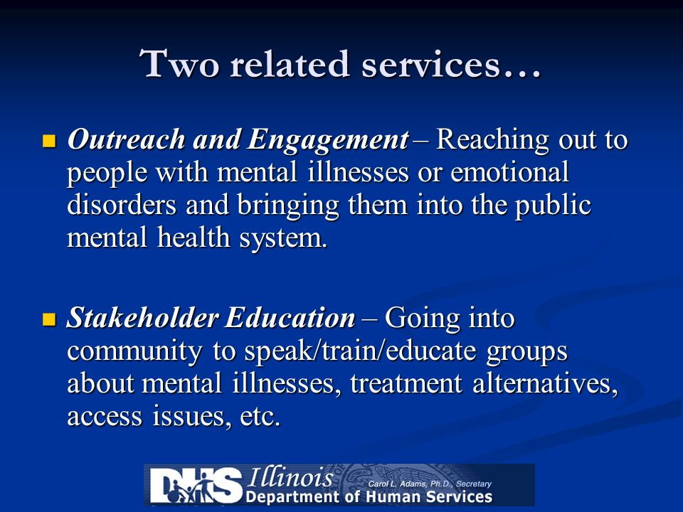 Two related services… Outreach and Engagement – Reaching out to people with mental illnesses or emotional disorders and bringing them into the public