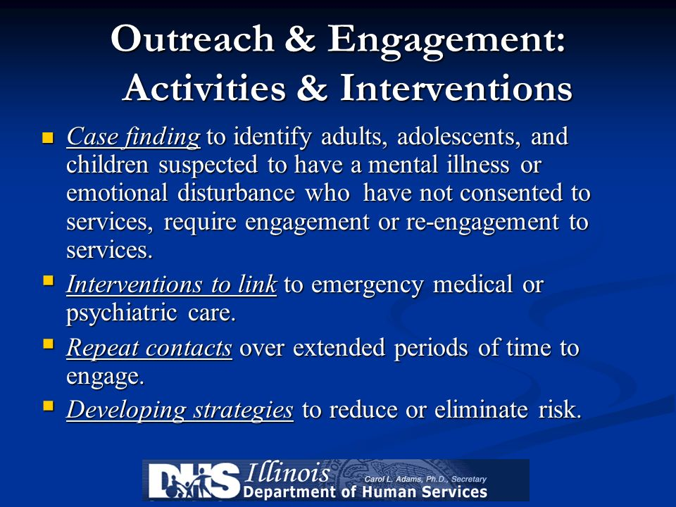 Outreach & Engagement: Activities & Interventions Case finding to identify adults, adolescents, and children suspected to have a mental illness or emo