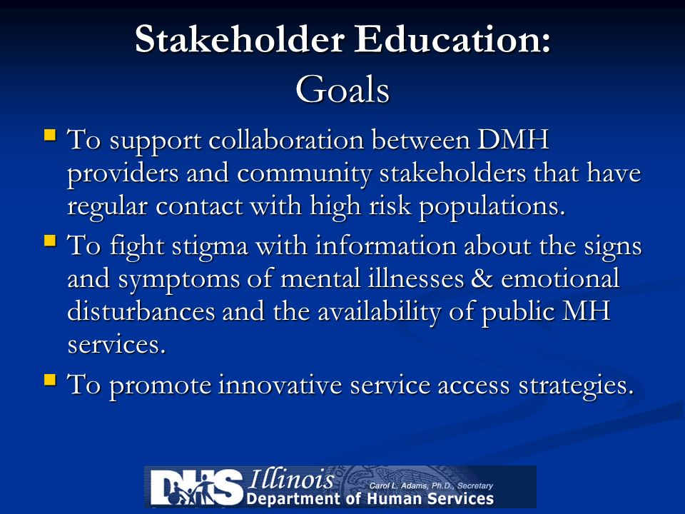 Stakeholder Education: Goals To support collaboration between DMH providers and community stakeholders that have regular contact with high risk popula