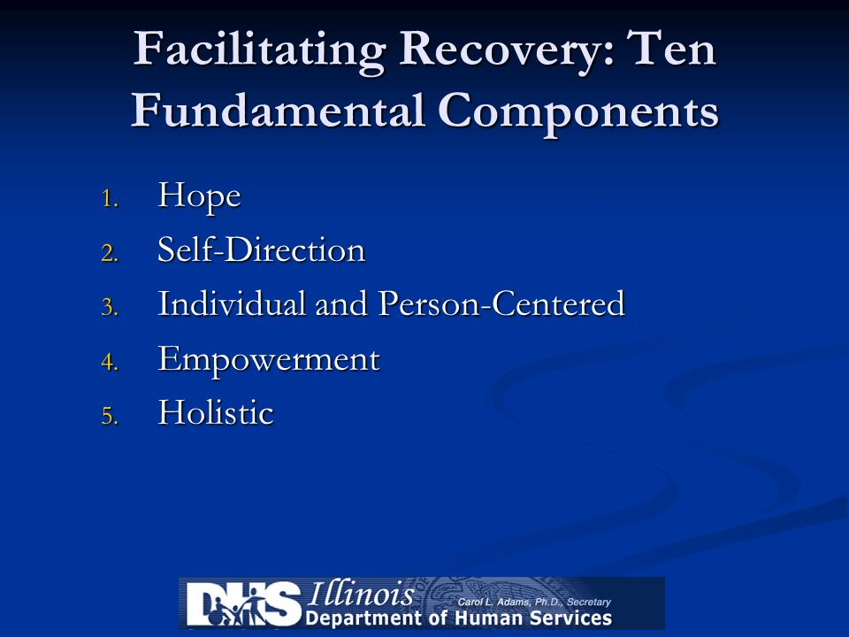 Facilitating Recovery: Ten Fundamental Components 1. Hope 2. Self-Direction 3. Individual and Person-Centered 4. Empowerment 5. Holistic
