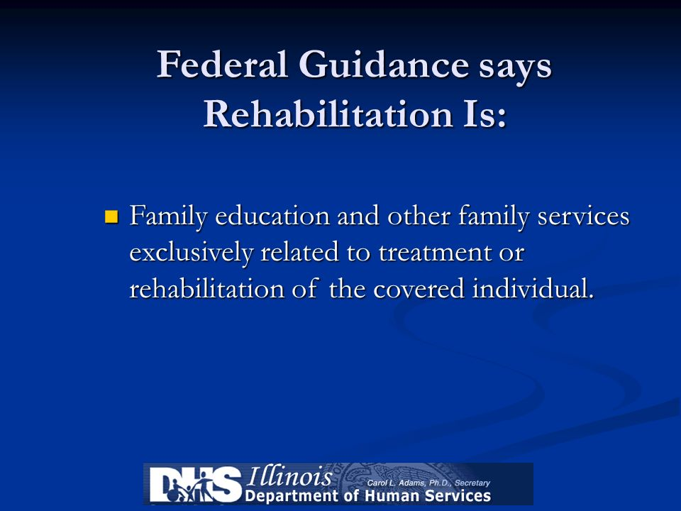 Federal Guidance says Rehabilitation Is: Family education and other family services exclusively related to treatment or rehabilitation of the covered