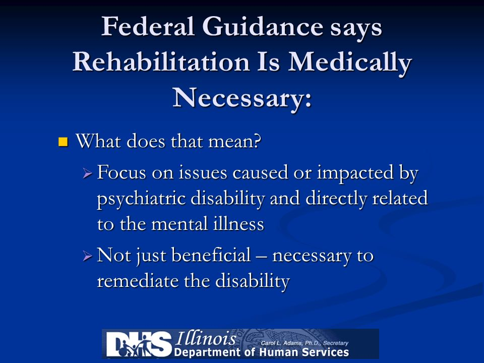 Federal Guidance says Rehabilitation Is Medically Necessary: What does that mean? What does that mean? Focus on issues caused or impacted by psychiatr