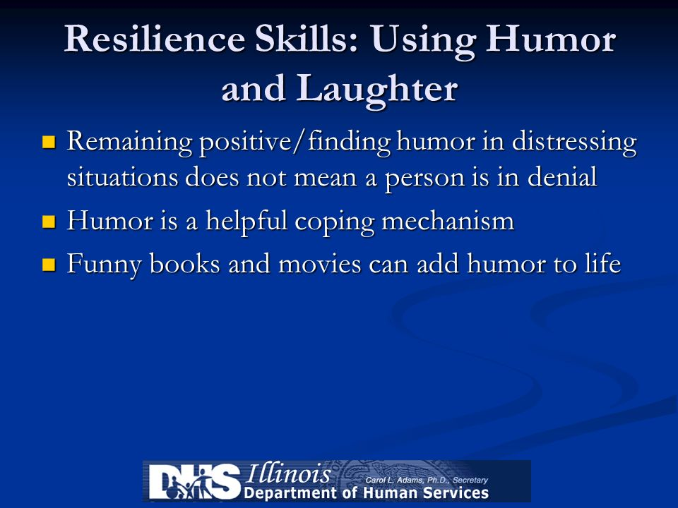 Resilience Skills: Using Humor and Laughter Remaining positive/finding humor in distressing situations does not mean a person is in denial Remaining p