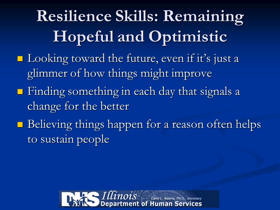 Resilience Skills: Remaining Hopeful and Optimistic Looking toward the future, even if its just a glimmer of how things might improve Looking toward t