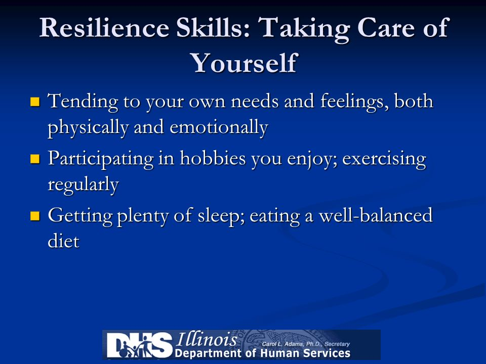 Resilience Skills: Taking Care of Yourself Tending to your own needs and feelings, both physically and emotionally Tending to your own needs and feeli