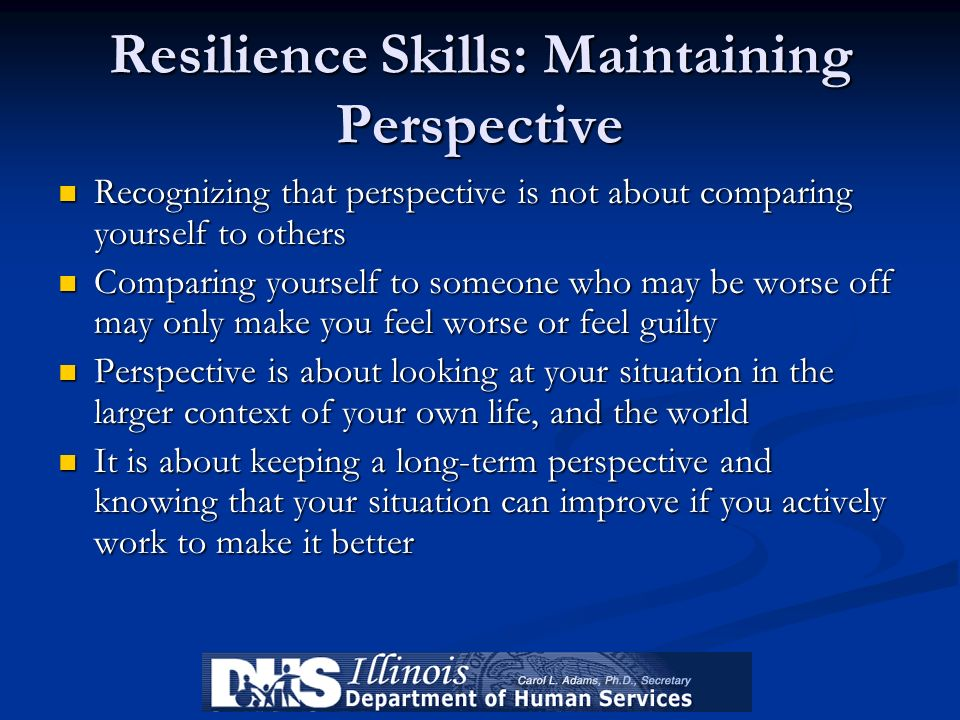 Resilience Skills: Maintaining Perspective Recognizing that perspective is not about comparing yourself to others Recognizing that perspective is not