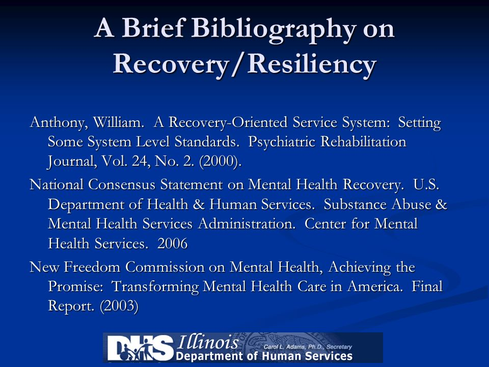 A Brief Bibliography on Recovery/Resiliency Anthony, William. A Recovery-Oriented Service System: Setting Some System Level Standards. Psychiatric Reh