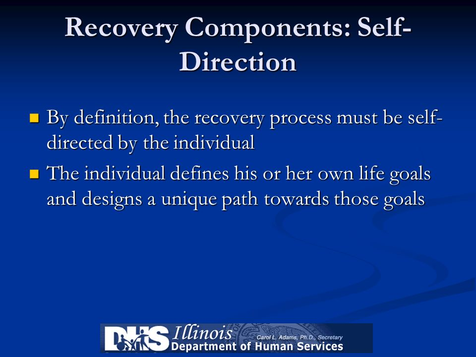 Recovery Components: Self- Direction By definition, the recovery process must be self- directed by the individual By definition, the recovery process