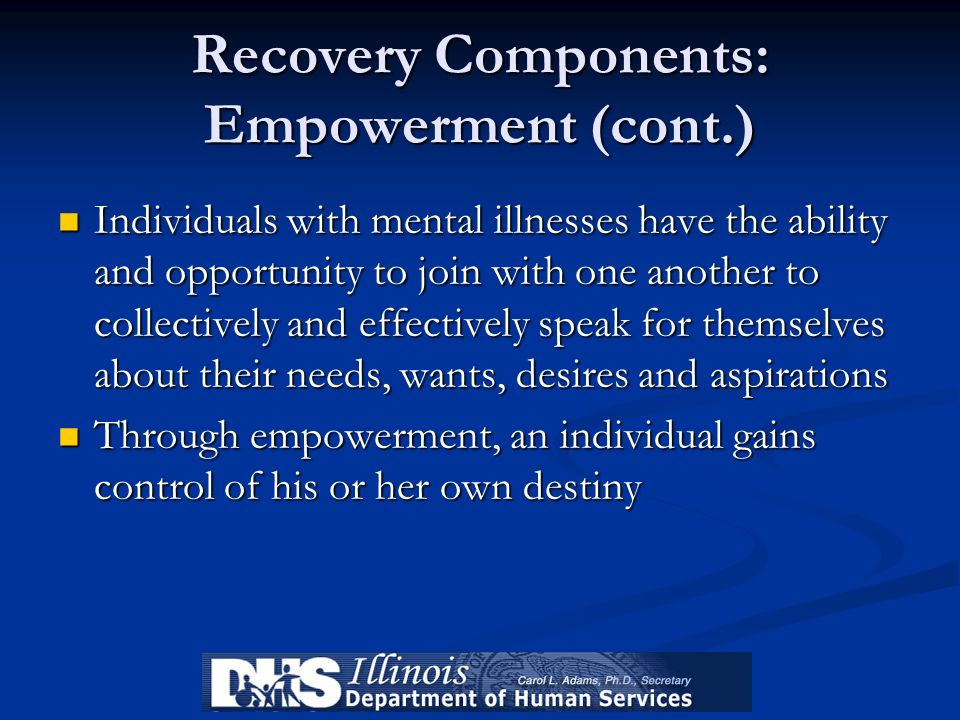Recovery Components: Empowerment (cont.) Individuals with mental illnesses have the ability and opportunity to join with one another to collectively a